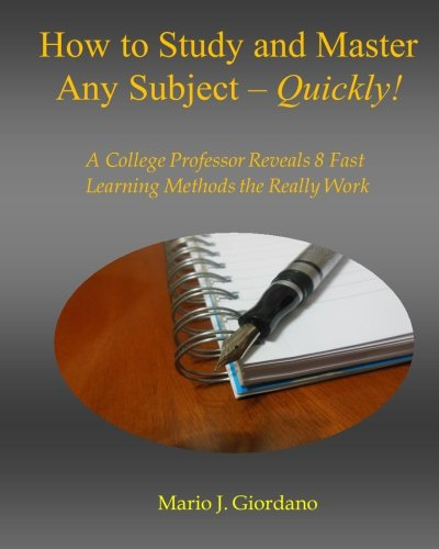 How to Study and Master Any Subject - Quickly!: A College Professor Reveals 8 Fast Learning Methods That Really Work!