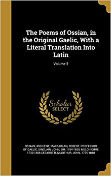 The Poems of Ossian, in the Original Gaelic, With a Literal Translation Into Latin: Volume 2