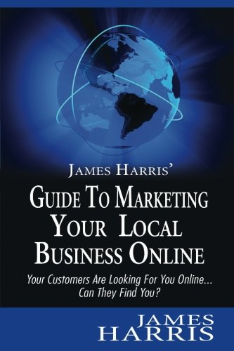 Download James Harris' Guide to Marketing Your Local Business Online: Your Customers Are Looking for You Online... Can They Find You? pdf epub