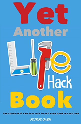 Yet Another Life Hack Book: The Super-Fast & Easy Way to Get More Done in Less Time (Life Hacks for Everyone Book 1) by [Owen, George]