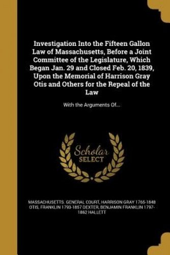 Investigation Into the Fifteen Gallon Law of Massachusetts, Before a Joint Committee of the Legislature, Which Began Jan. 29 and Closed Feb. 20, 1839, ... Otis and Others for the Repeal of the Law PDF