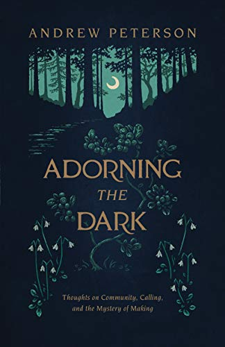 Adorning the Dark: Thoughts on Community, Calling, and the Mystery of Making by [Peterson, Andrew]