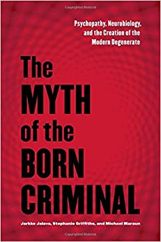The Myth of the Born Criminal: Psychopathy, Neurobiology, and the Creation of the Modern Degenerate