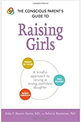 The Conscious Parent's Guide to Raising Girls: A mindful approach to raising a strong, confident daughter * Promote self-esteem * Build resilience * ... communication (The Conscious Parent's Guides) Paperback