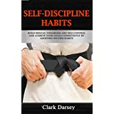 Self-Discipline Habits: Build Mental Toughness  and Self-Control and Achieve Your Goals Consistently by Adopting Success Habits