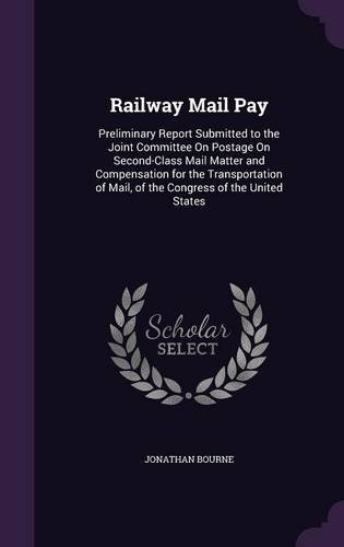 Railway Mail Pay: Preliminary Report Submitted to the Joint Committee on Postage on Second-Class Mail Matter and Compensation for the Transportation of Mail, of the Congress of the United States pdf epub