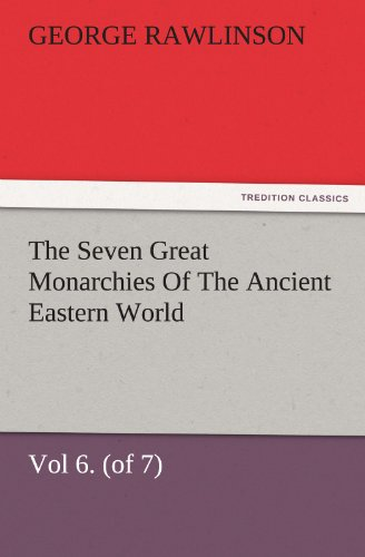 The Seven Great Monarchies Of The Ancient Eastern World, Vol 6. (of 7): Parthia The History, Geography, And Antiquities