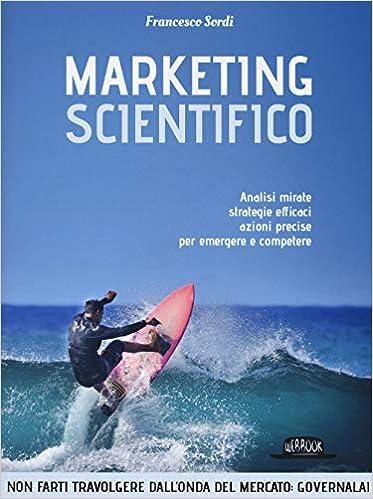 Marketing scientifico. Analisi mirate, strategie efficaci, azioni precise per emergere e competere (Italiano)