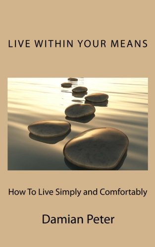 Live Within Your Means: Steps you can apply today to live simply and comfortably