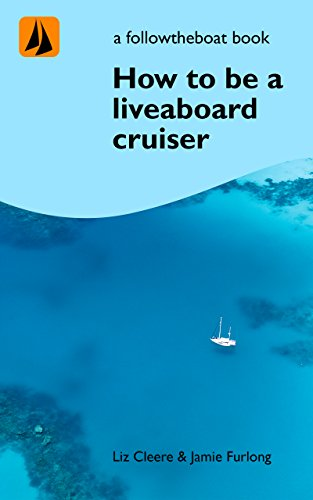 How to be a Liveaboard Cruiser: A guide to help you  make the dream a reality (Sailing How To With Followtheboat Book 1)