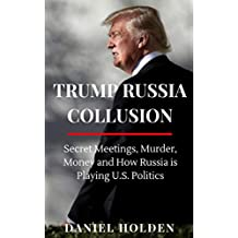Trump Russia Collusion: Secret Meetings, Murder, Money and How Russia is Playing U.S. Politics