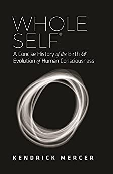 Whole Self: A Concise History of the Birth & Evolution of Human Consciousness by [Mercer, Kendrick]