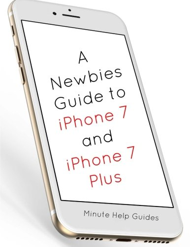 A Newbies Guide to iPhone 7 and iPhone 7 Plus: The Unofficial Handbook to iPhone and iOS 10 (Includes iPhone 5, 5s, 5c, iPhone 6, 6 Plus, 6s, 6s Plus, iPhone SE, iPhone 7 and 7 Plus)