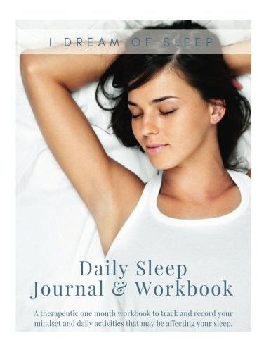 Daily Sleep Journal & Workbook: A therapeutic one month workbook to track and record your daily activities and mindset that may be affecting your sleep.