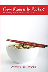 From Ramen to Riches: Building Wealth in Your 20s: Or Spending, Saving, Investing and Managing Your Money to Get Rich Slowly, but Surely by James G. Wood (2010-10-06)