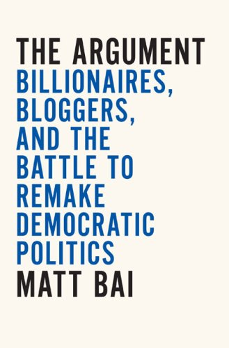 The Argument: Billionaires; Bloggers; and the Battle to Remake DemocraticPolitics