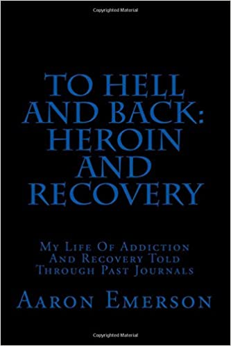 To Hell and Back: Heroin and Recovery: My Life of Addiction and Recovery Told Through Past Journals