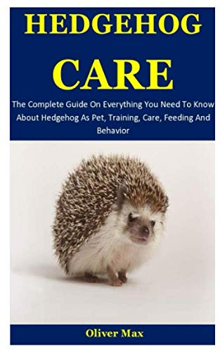 Hedgehog Care: The Complete Guide On Everything You Need To Know About Hedgehog As Pet, Training, Care, Feeding And Behavior