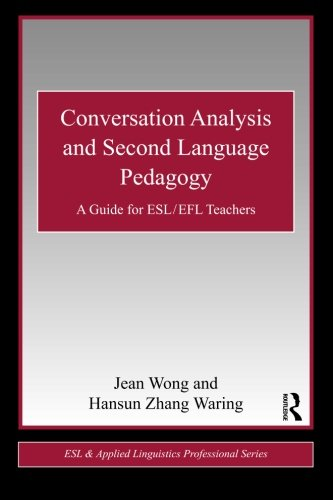 Conversation Analysis and Second Language Pedagogy: A Guide for ESL/ EFL Teachers (ESL & Applied Linguistics Professional Series)