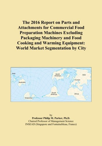 The 2016 Report on Parts and Attachments for Commercial Food Preparation Machines Excluding Packaging Machinery and Food Cooking and Warming Equipment: World Market Segmentation by City