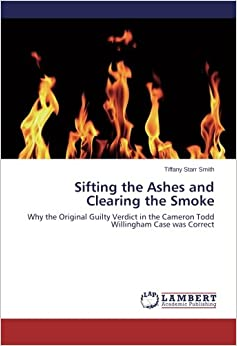 Book Sifting the Ashes and Clearing the Smoke: Why the Original Guilty Verdict in the Cameron Todd Willingham Case was Correct