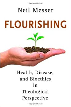 Flourishing: Health, Disease, and Bioethics in Theological Perspective December 20, 2013