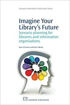 Book Imagine Your Library's Future: Scenario Planning for Libraries and information Organisations (Chandos Information Professional Series) by Steve O'Connor (2010-10-09)