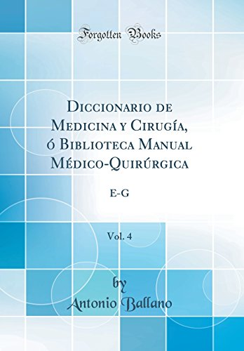 Diccionario de Medicina y Cirugia, O Biblioteca Manual Medico-Quirurgica, Vol. 4: E-G (Classic Reprint) (Spanish Edition) [Antonio Ballano] (Tapa Dura)