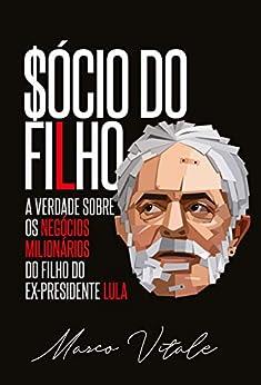Sócio do Filho: A verdade sobre os negócios milionários do filho do ex-presidente Lula por [Vitale, Marco]