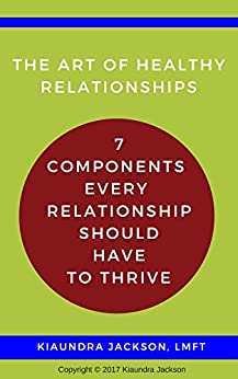 The Art of Relationships: 7 Components Every Relationship Should Have to Thrive by [Jackson, Kiaundra]