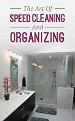 The Art Of Speed Cleaning And Organizing: How To Organize, Clean, And Keep Your House Spotless (English Edition)