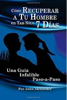 Cómo recuperar a tu hombre en tan sólo 7 días (Spanish Edition)
