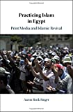 "Aaron Rock-Singer, ""Practicing Islam in Egypt: Print Media and Islamic Revival"" (Cambridge UP, 2019)"