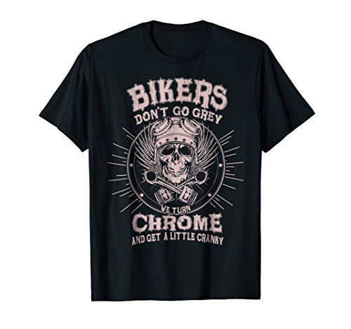 Bikers Dont Go Grey We Turn Chrome And Get A Little T Shirt