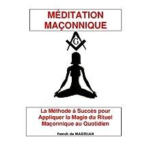 MÉDITATION MAÇONNIQUE, La Méthode à Succès pour Appliquer la Magie du Rituel Maçonnique au Quotidien (French Edition)