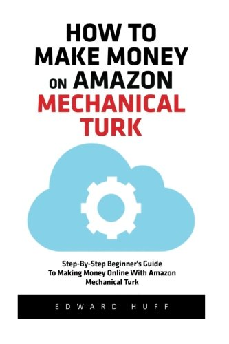 How To Make Money On Amazon Mechanical Turk: Step-By-Step Beginner's Guide To Making Money Online With Amazon Mechanical Turk! (Amazon Mechanical … Money Online, Mechanical Turk For Beginners)