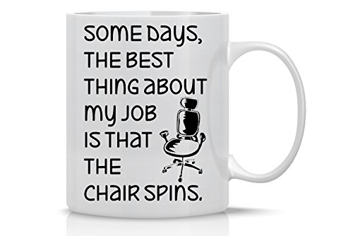 Some Days, the Best Thing About My Job Is That the Chair Spins - 11oz White Sarcastic Coffee Mug - Funny Sarcasam Office Mug, Inspirational Gifts for Bosses, Ceo, and Managers - By CBT Mugs