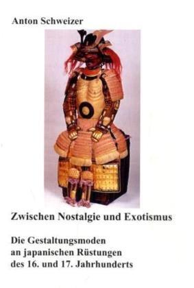 Zwischen Nostalgie und Exotismus: Die Gestaltungsmoden an japanischen Rüstungen des 16. und 17. Jahrhunderts (Deutsche Universitätsedition)