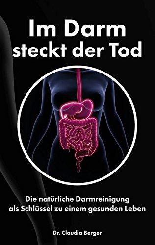 Im Darm steckt der Tod - Die natürliche Darmreinigung als Schlüssel zu einem gesunden Leben: Entgiften und Entschlacken mit natürlichen Vitalstoffen