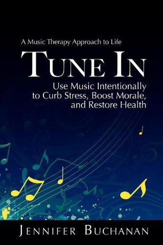 Download Tune in: A Music Therapy Approach to Life. Use Music Intentionally to Curb Stress, Boost Morale, and Restore Health pdf epub