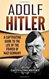 Adolf Hitler: A Captivating Guide to the Life of the F