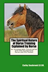 The Spiritual Nature of Horse Training Explained by Horse: An Incomparable Conversation with One Exceptional Horse and His Human Paperback