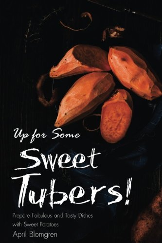 Up for Some Sweet Tubers!: Prepare Fabulous and Tasty Dishes with Sweet Potatoes by April Blomgren
