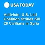 Activists: U.S.-Led Coalition Strikes Kill 28 Civilians in Syria | Associated Press