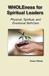 Wholeness For Spiritual Leaders: Physical, Spiritual, And Emotional Self-Care