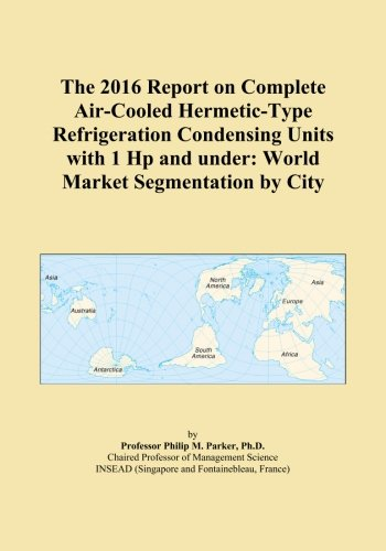 The 2016 Report on Complete Air-Cooled Hermetic-Type Refrigeration Condensing Units with 1 Hp and under: World Market Segmentation by City