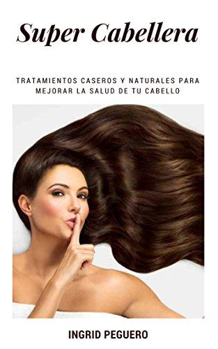 Super Cabellera: Tratamientos Caseros Y Naturales Para Mejorar La Salud De Tu Cabello (Spanish