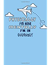 Physically I'm Here Mentally I'm In Guernsey Notebook Travel Planner: Lined Notebook / Journal Gift, 120 Pages, 6x9, Soft Cover, Matte Finish