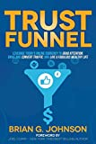 Trust Funnel: Leverage Today s Online Currency to Grab Attention, Drive and Convert Traffic, and Live a Fabulous Wealthy Life