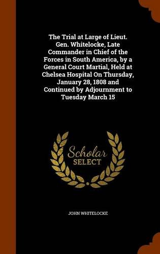The Trial at Large of Lieut. Gen. Whitelocke, Late Commander in Chief of the Forces in South America, by a General Court Martial, Held at Chelsea ... Continued by Adjournment to Tuesday March 15 pdf epub